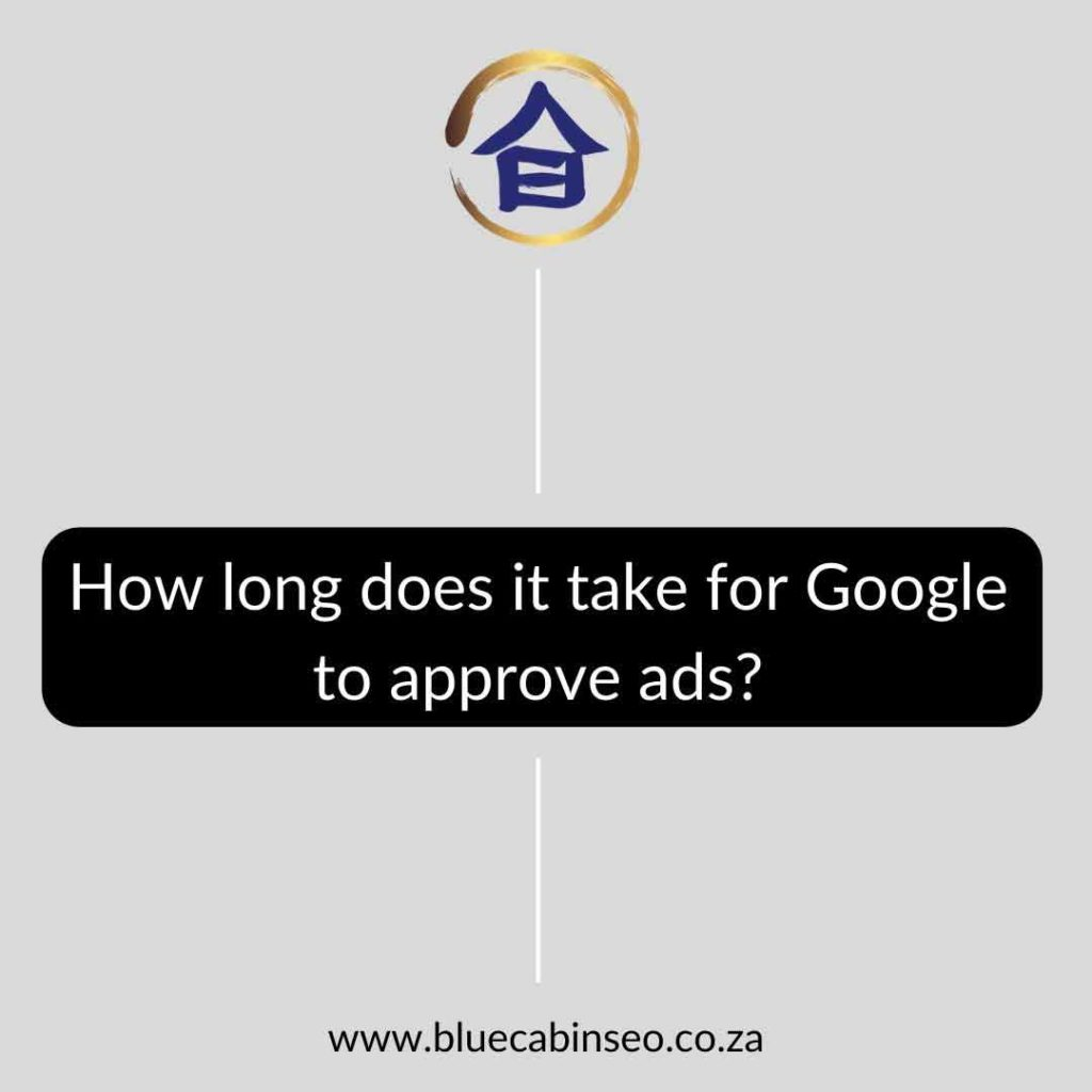 How long does it take for Google to approve ads - The Blue Cabin SEO Company
